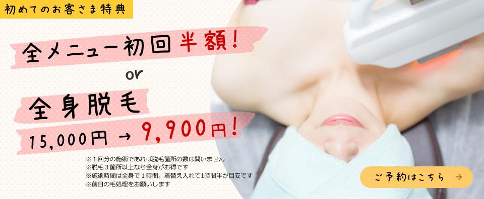 初めてのお客さま特典  全メニュー初回半額! or 全身脱毛 15,000円 → 9,900円!